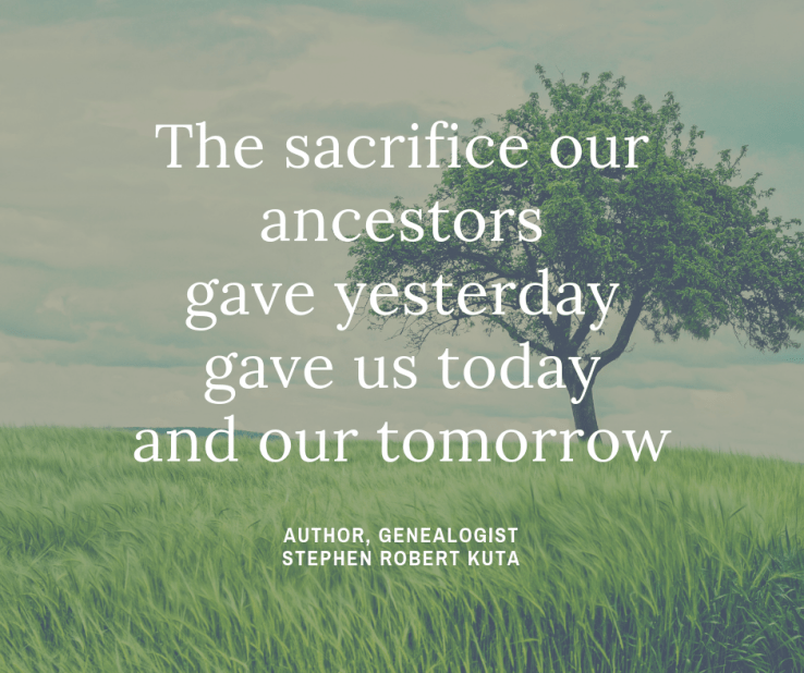 Genealogy, quote, ancestry, ancestor, The Sacrifice our ancestors gave yesterday, gave us today and our tomorrow