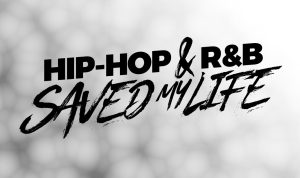 HIP-HOP & R'N'B SAVED MY LIFE