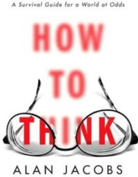 How To Think, By: Alan Jacobs
