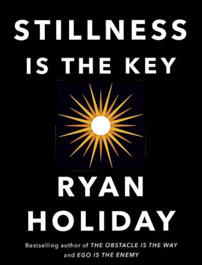 Stillness Is The Key, By: Ryan Holiday