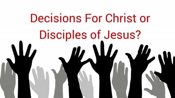 Decisions For Christ or Disciples of Jesus_