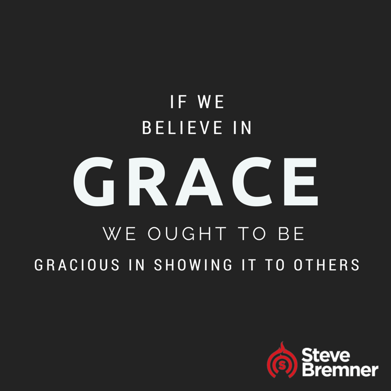 If we believe in grace, we ought to be gracious in showing it to others