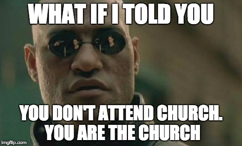 "What if I told you you don't ""attend"" church. You ARE the Church."