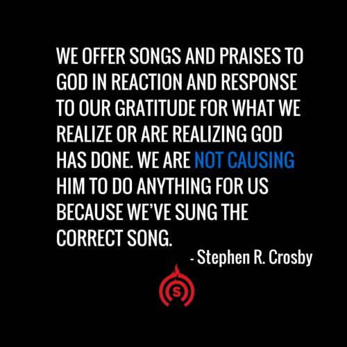 We offer songs and praises to God in reaction and response to our gratitude for what we realize or are realizing God has done. We are not causing Him to do anything for us because we've sung the correct song.