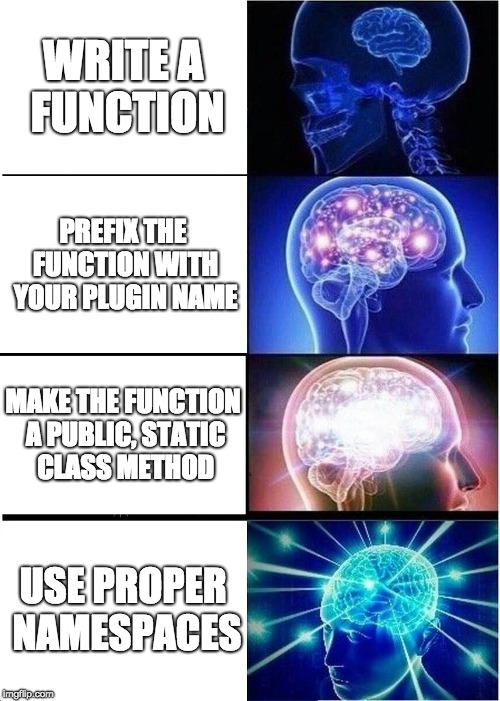 """The """"Expanding brain"""" meme, with 1. Write a function, 2. Prefix the function with your plugin name, 3. Make the function a public, static class method, and 4. use proper PHP namespaces"""