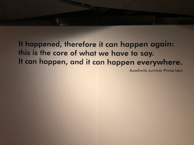 "quote on museum wall: It happened, therefore it can happen again: this is the core of what we have to say. It can happen, and it can happen everywhere."" Auschwitz survivor Primo Levi"