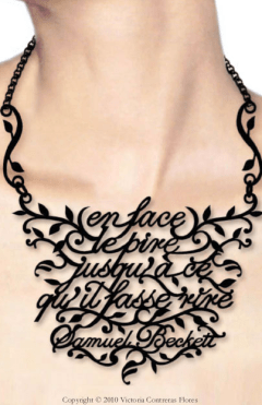 """""""En face le pire jusqu'à ce qu'il fasse rire """" — Samuel Beckett never translated the """"Mirlitonnades"""", his poems in french. He wrote this one on 1978 and a rough translation could be: """"ahead, the worst until the point where it begets laughter"""". Necklace by Victoria Contreras Flores."""