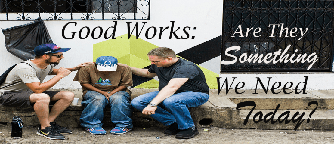 Good Works: Are They Something We Need Today?