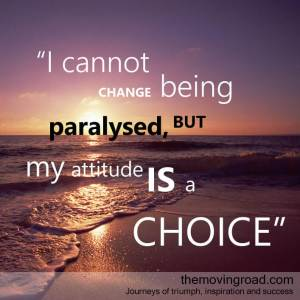I cannot help being paralysed, but my attitude is a choice