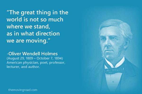 The great thing in the world is not so much where we stand, as in what direction we are moving. -Oliver Wendell Holmes