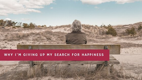 Why I'm giving up on my search for happiness.