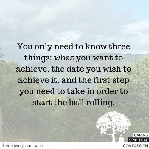 You only need to know three things- what you want to achieve, the date you wish to achieve it, and the first step you need to take in order to start the ball rolling.