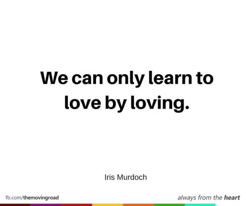 We can only learn to love by loving. -Iris Murdoch