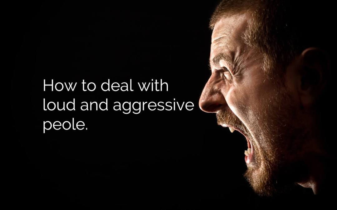 How to deal with loud and aggressive people