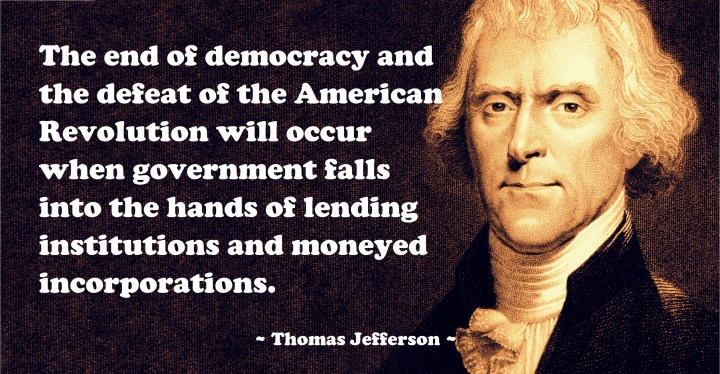 The end of democracy and the defeat of the American revolution will occur when government fails into the hands of lending institutions and moneyed corporations by Thomas Jefferson