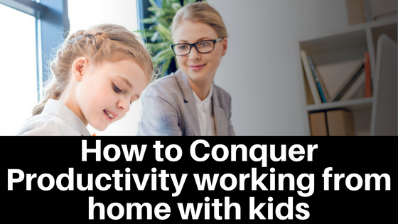 How to Conquer Productivity Working at Home with Kids