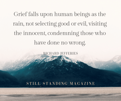 Grief falls upon human beings as the rain, not selecting good or evil, visiting the innocent, condemning those who have done no wrong. – Richard Jefferies