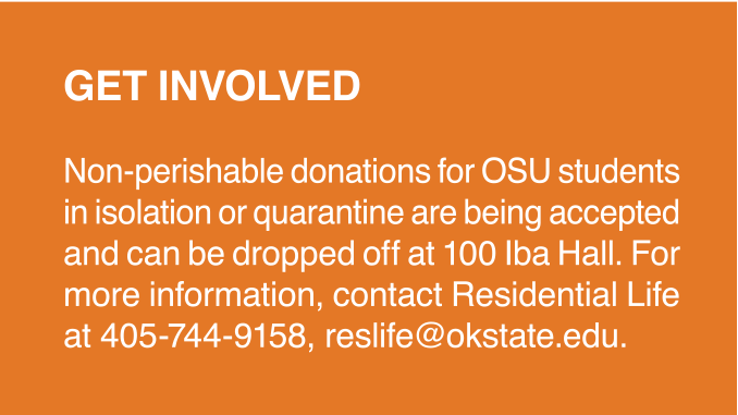 GET INVOLVED Non-perishable donations for OSU students in isolation or quarantine are being accepted and can be dropped off at 100 Iba Hall. For more information, contact Residential Life at 405-744-9158, reslife@okstate.edu.