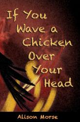 If You Wave A Chicken Over Your Head, by Alison Morse