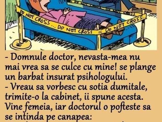 Domnule doctor, nevasta-mea nu mai vrea sa se culce cu mine! se plange un barbat insurat psihologului.