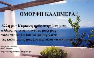 Άλλη μια Κυριακή ήρθε στην ζωή μας ο Θεός να είναι πάντοτε μαζί μας, νάσαστε καλά και να χαμογελάτε τις καλημέρες μας ζεστές φίλοι μου να σκορπάτε…:)