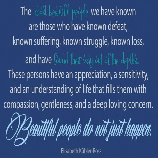 The most beautiful people we have known are those who have known defeat, known suffering, known struggle, known loss, and have found their way out of the depths. These persons have an appreciation, a sensitivity, and an understanding of life that fills them with compassion, gentleness, and a deep loving concern. Beautiful people do not just happen. Elisabeth Kübler-Ross stephanie hughes stolen colon crohn's disease ulcerative colitis inflammatory bowel disease ibd ostomy blog