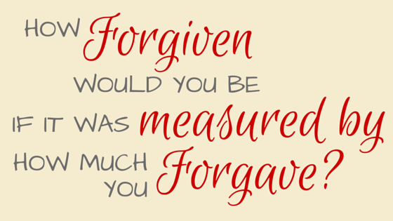 How forgiven would you be if it was measured by how much you forgave