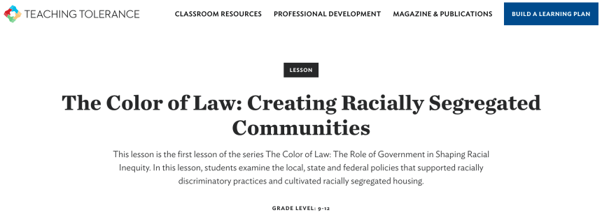 TEACHING TOLERANCE  CLASSROOM RESOURCES  PROFESSIONAL DEVELOPMENT  LESSON  MAGAZINE & PUBLICATIONS  BUILD A LEARNING PLAN  The Color of Law: Creating Racially Segregated  Communities  This lesson is the first lesson of the series The Color of Law: The Role of Government in Shaping Racial  Inequity. In this lesson, students examine the local, state and federal policies that supported racially  discriminatory practices and cultivated racially segregated housing.  GRADE LEVEL: 9-12