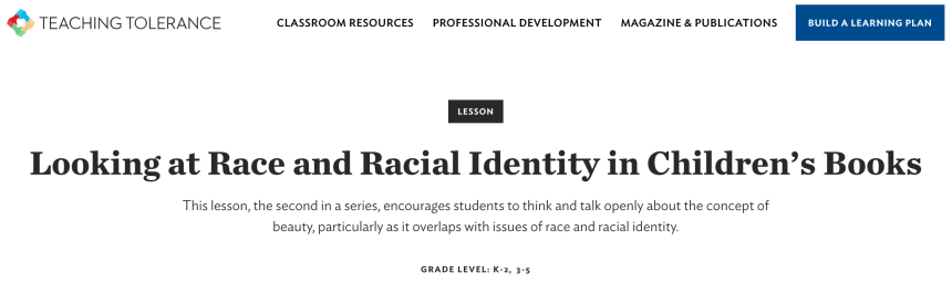 TEACHING TOLERANCE  CLASSROOM RESOURCES  PROFESSIONAL DEVELOPMENT  LESSON  MAGAZINE & PUBLICATIONS  BUILD A LEARNING PLAN  Looking at Race and Racial Identity in Children's Books  This lesson, the second in a series, encourages students to think and talk openly about the concept of  beauty, particularly as it overlaps with issues of race and racial identity.  GRADE LEVEL: K-2, 3-5