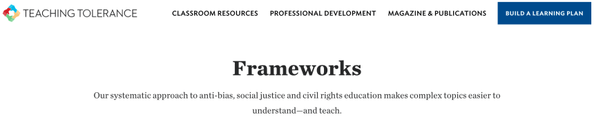 TEACHING TOLERANCE  CLASSROOM RESOURCES  PROFESSIONAL DEVELOPMENT  MAGAZINE & PUBLICATIONS  BUILD A LEARNING PLAN  Frameworks  Our systematic approach to anti-bias, social justice and civil rights education makes complex topics easier to  understand—and teach.