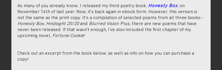 As many of you already know, I released my third poetry book, Honesty Box, onNovember 14th of last year. Now, its back again in ebook form. However, thisversion is not the same as the print copy. Its a compilation of selected poemsfrom all three books - Honesty Box, Hindsight 20/20 and Blurred Vision. Plus,there are new poems that have never been released. If that wasnt enough, Ivealso included the first chapter of my upcoming novel, Fortune Cookie! Check outan excerpt from the book below, as well as info on how you can purchase a copy!