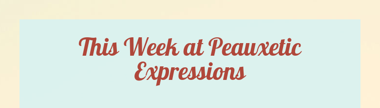 This Week at Peauxetic Expressions