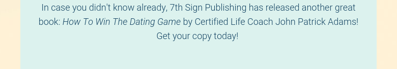 In case you didn't know already, 7th Sign Publishing has released another great book: How To Win The Dating Game by Certified Life Coach John Patrick Adams! Get your copy today!