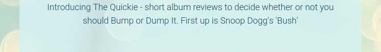 Introducing The Quickie - short album reviews to decide whether or not you should Bump or Dump It. First up is Snoop Dogg's 'Bush'