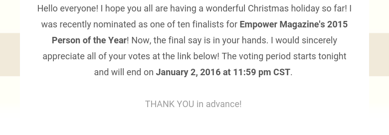 Hello everyone! I hope you all are having a wonderful Christmas holiday so far! I was recently nominated as one of ten finalists for Empower Magazine's 2015 Person of the Year! Now, the final say is in your hands. I would sincerely appreciate all of your votes at the link below! The voting period starts tonight and will end on January 2, 2016 at 11:59 pm CST. THANK YOU in advance!