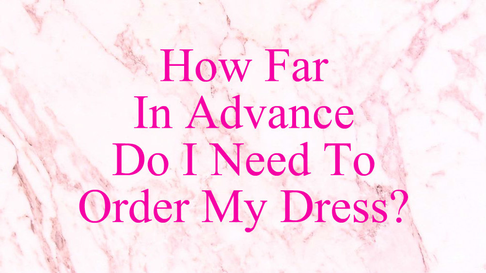 how-far-in-advance-do-i-need-to-order-my-dress