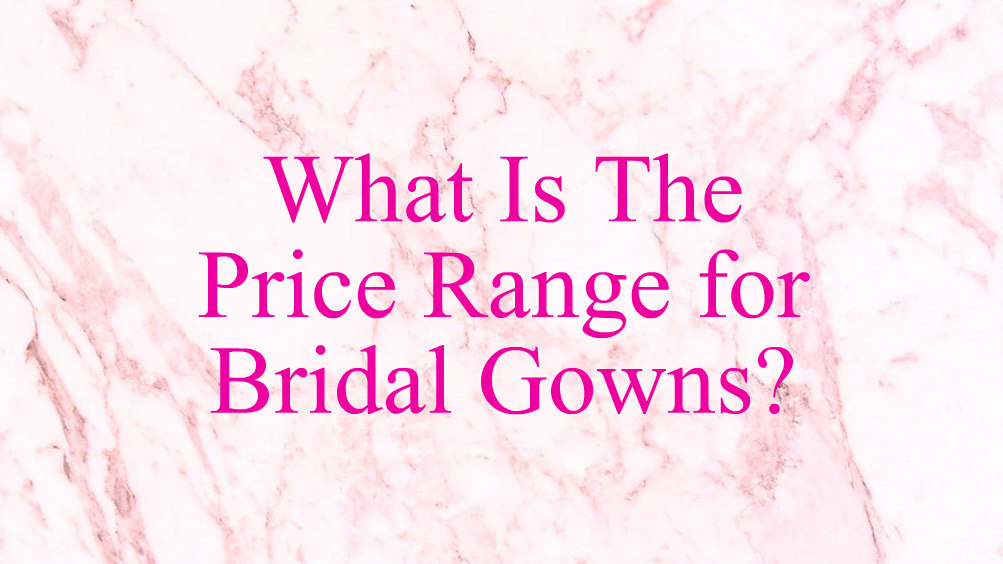 what-is-the-price-range-for-bridal-gowns