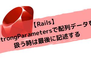 【Rails】StrongParametersで配列データを扱う時は最後に記述する