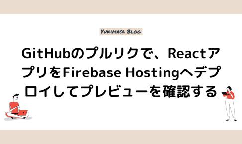 GitHubのプルリクで、ReactアプリをFirebase Hostingへデプロイしてプレビューを確認する