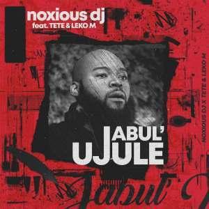 Noxious DJ – Jabul'ujule Ft. Tété & Leko M