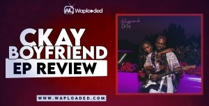 "EP REVIEW: CKay- ""Boyfriend"""