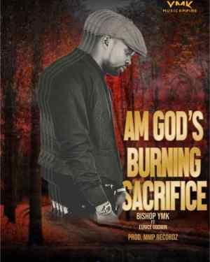 Bishop YMK – Am God's Burning Sacrifice ft. Eunice Godwin