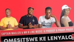 Captain Maclizo & Mr B Line Music – Omesitswe Ke Lenyalo Ft. Prodigy & Prudy Prudy