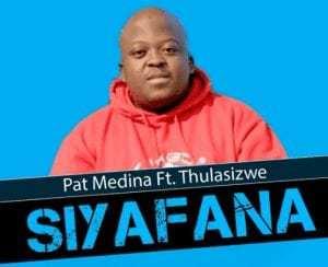 Pat Medina – Siyafana Feat. Thulasizwe