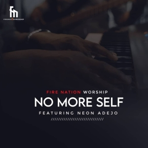 Fire Nation Worship – No More Self ft. Neon Adejo