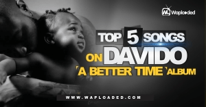 "Top 5 Songs on Davido ""A Better Time"" Album"