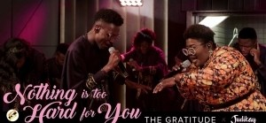 The Gratitude & Judikay – Nothing is Too Hard for You (Video)