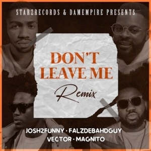 Josh2Funny Ft. Falz, Vector & Magnito – Don't Leave Me (Remix)