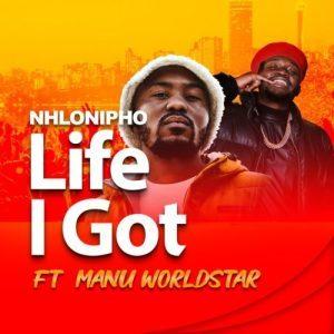 Nhlonipho – Life I Got ft Manu WorldStar