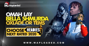 Omah Lay, Bella Shmurda, Oxlade or Tems (Vote Headies Next Rated Winner)